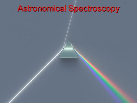 Astronomical Spectroscopy. Astronomical spectroscopy is done by attaching a spectrometer to a telescope A spectrometer is a device separates the individual.