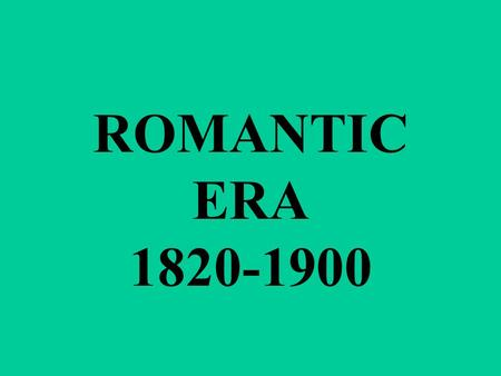ROMANTIC ERA 1820-1900. THE ROMANTIC PERIOD WAS A TIME OF GREAT REVOLUTIONS. THE INDUSTRIAL REVOLUTION CREATED DRASTIC SOCIAL AND ECONOMIC CHANGE.