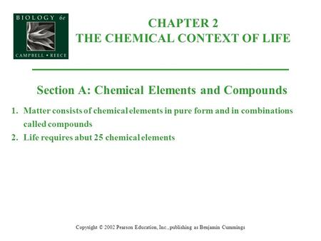 CHAPTER 2 THE CHEMICAL CONTEXT OF LIFE Copyright © 2002 Pearson Education, Inc., publishing as Benjamin Cummings Section A: Chemical Elements and Compounds.