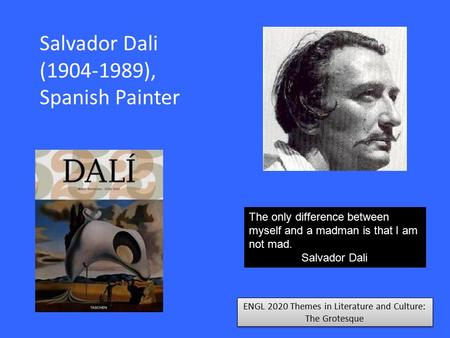 ENGL 2020 Themes in Literature and Culture: The Grotesque Salvador Dali (1904-1989), Spanish Painter The only difference between myself and a madman is.