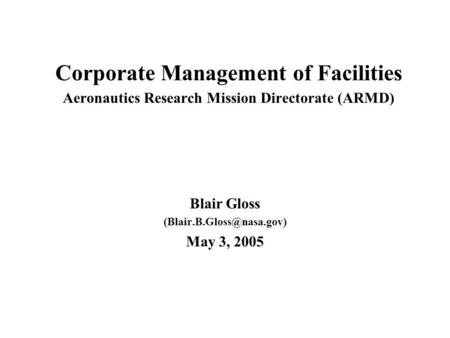 Corporate Management of Facilities Aeronautics Research Mission Directorate (ARMD) Blair Gloss May 3, 2005.