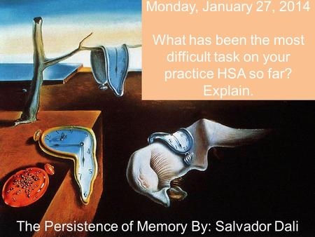 Monday, January 27, 2014 What has been the most difficult task on your practice HSA so far? Explain. The Persistence of Memory By: Salvador Dali.