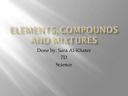 Done by: Sara Al-Khater 7D Science.  The element is a substance that is made out from one type of atoms.  element is a pure substance that cannot be.