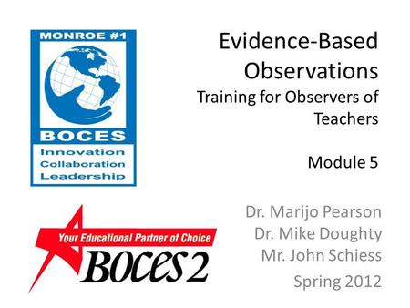 Evidence-Based Observations Training for Observers of Teachers Module 5 Dr. Marijo Pearson Dr. Mike Doughty Mr. John Schiess Spring 2012.