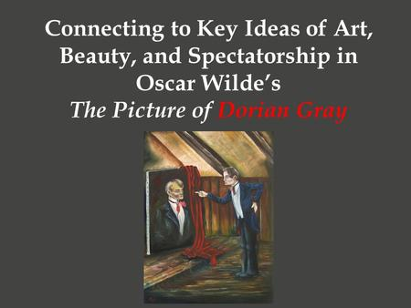Connecting to Key Ideas of Art, Beauty, and Spectatorship in Oscar Wilde's The Picture of Dorian Gray.