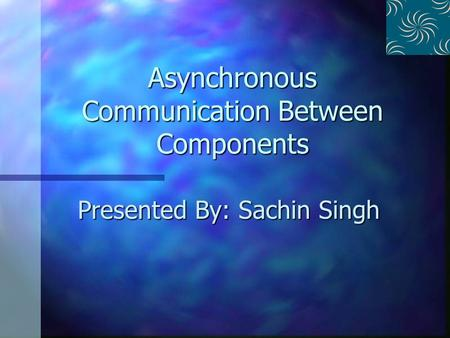 Asynchronous Communication Between Components Presented By: Sachin Singh.