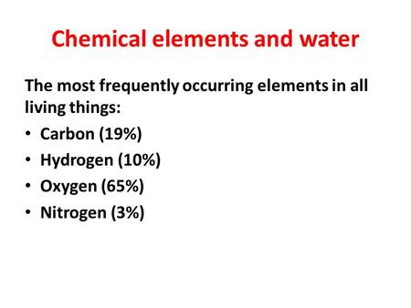 Chemical elements and water The most frequently occurring elements in all living things: Carbon (19%) Hydrogen (10%) Oxygen (65%) Nitrogen (3%)