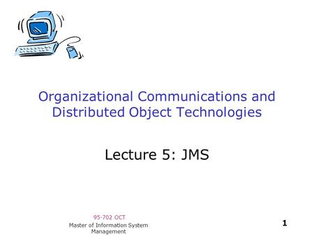 95-702 OCT 1 Master of Information System Management Organizational Communications and Distributed Object Technologies Lecture 5: JMS.