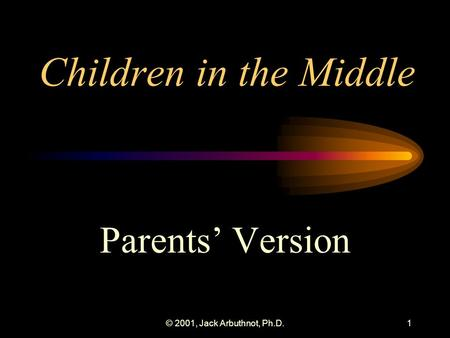 © 2001, Jack Arbuthnot, Ph.D.1 Children in the Middle Parents' Version.
