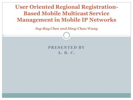 PRESENTED BY A. B. C. 1 User Oriented Regional Registration- Based Mobile Multicast Service Management in Mobile IP Networks Ing-Ray Chen and Ding-Chau.