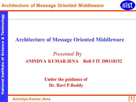 National Institute of Science & Technology Architecture of Message Oriented Middleware Anindya Kumar Jena [1] Architecture of Message Oriented Middleware.
