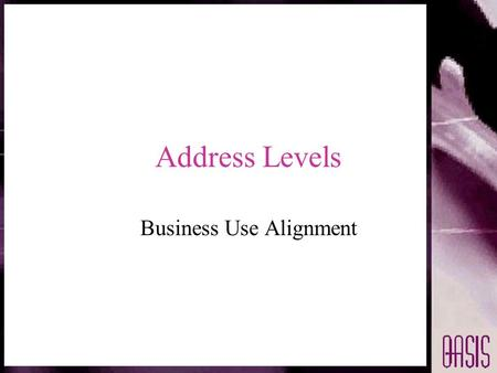 Address Levels Business Use Alignment. Introduction Objective is to provide layers of address granularity tailored to business use Address use levels.