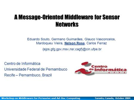 Workshop on Middleware for Pervasive and Ad-Hoc Computing Toronto, Canada, October 2004 A Message-Oriented Middleware for Sensor Networks Eduardo Souto,