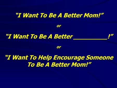 """I Want To Be A Better Mom!"" or ""I Want To Be A Better _________!"" or ""I Want To Help Encourage Someone To Be A Better Mom!"""