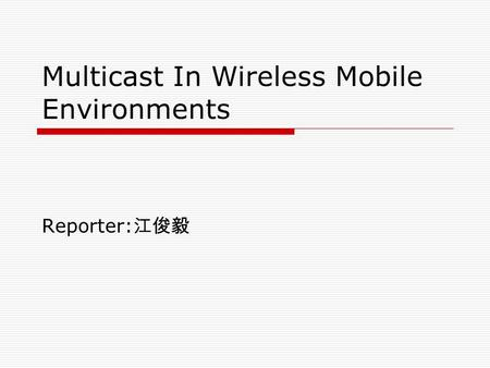 Multicast In Wireless Mobile Environments Reporter: 江俊毅.
