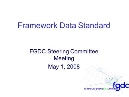 Framework Data Standard FGDC Steering Committee Meeting May 1, 2008.