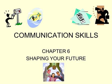 COMMUNICATION SKILLS CHAPTER 6 SHAPING YOUR FUTURE.