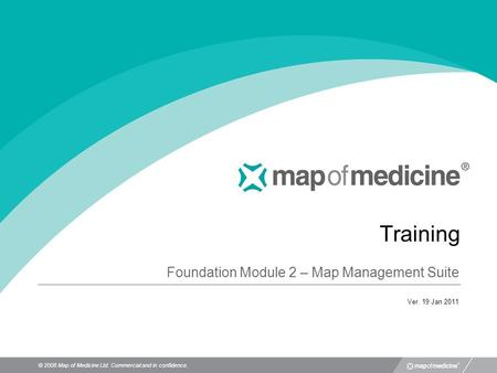 © 2008 Map of Medicine Ltd. Commercial and in confidence. Training Foundation Module 2 – Map Management Suite Ver. 19 Jan 2011.