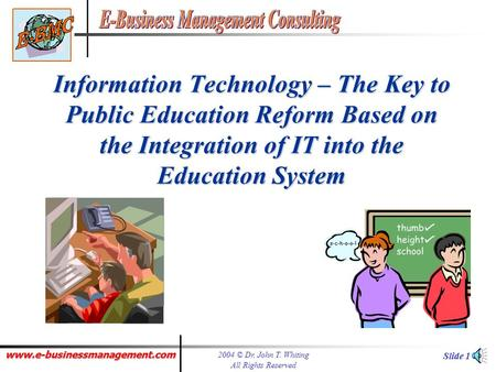 www.e-businessmanagement.com 2004 © Dr. John T. Whiting All Rights Reserved Slide 1 Information Technology – The Key to Public Education Reform Based.