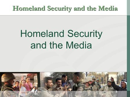 Homeland Security and the Media Homeland Security and the Media.