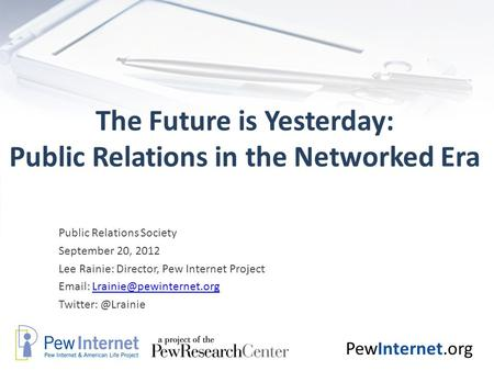 PewInternet.org The Future is Yesterday: Public Relations in the Networked Era Public Relations Society September 20, 2012 Lee Rainie: Director, Pew Internet.