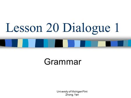 Lesson 20 Dialogue 1 Grammar University of Michigan Flint Zhong, Yan.