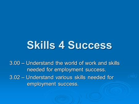Skills 4 Success 3.00 – Understand the world of work and skills needed for employment success. 3.02 – Understand various skills needed for employment success.