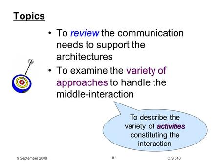 9 September 2008CIS 340 # 1 Topics reviewTo review the communication needs to support the architectures variety of approachesTo examine the variety of.