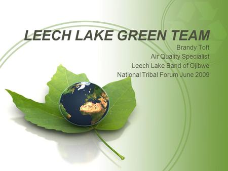 LEECH LAKE GREEN TEAM Brandy Toft Air Quality Specialist Leech Lake Band of Ojibwe National Tribal Forum June 2009.