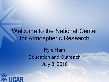Welcome to the National Center for Atmospheric Research Kyle Ham Education and Outreach July 8, 2010.