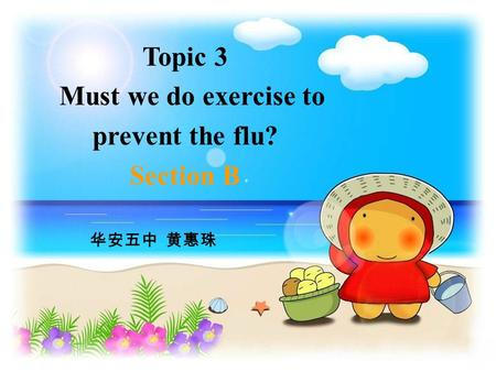Topic 3 Must we do exercise to prevent the flu? Section B 华安五中 黄惠珠.