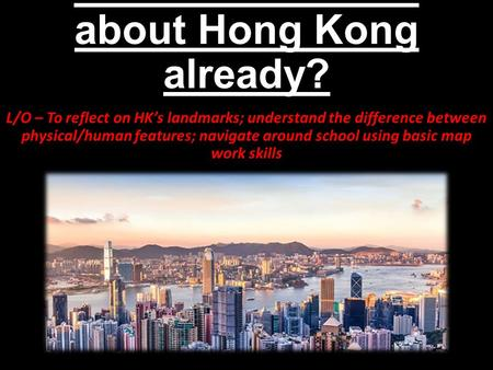 What do we know about Hong Kong already? L/O – To reflect on HK's landmarks; understand the difference between physical/human features; navigate around.