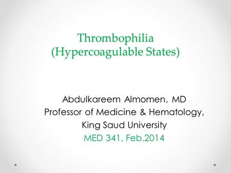Thrombophilia (Hypercoagulable States) Abdulkareem Almomen, MD Professor of Medicine & Hematology, King Saud University MED 341, Feb.2014.