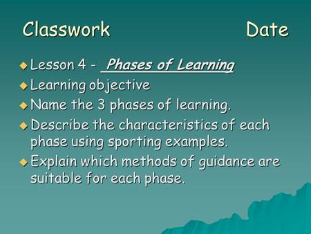 Classwork Date  Lesson 4 - Phases of Learning  Learning objective  Name the 3 phases of learning.  Describe the characteristics of each phase using.