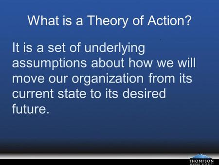 What is a Theory of Action? It is a set of underlying assumptions about how we will move our organization from its current state to its desired future.