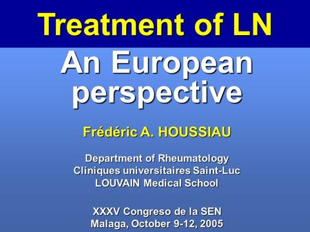 Treatment of LN An European perspective Frédéric A. HOUSSIAU Department of Rheumatology Cliniques universitaires Saint-Luc LOUVAIN Medical School XXXV.