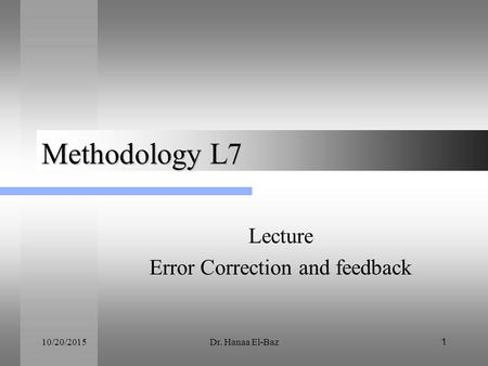 10/20/2015Dr. Hanaa El-Baz 1 Methodology L7 Lecture Error Correction and feedback.