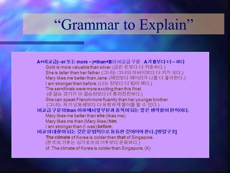 """Grammar to Explain"" A+ 비교급 ( ∼ er 또는 more ∼ )+than+B 의 비교급 구문 : A 가 B 보다 더 ∼하다 Gold is more valuable than silver. ( 금은 은보다 더 귀중하다.) She is taller than."