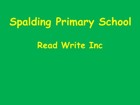 Spalding Primary School Read Write Inc. Aims of the Meeting Introduce our synthetic phonics programme Explain the importance of 'pure sounds' and to help.