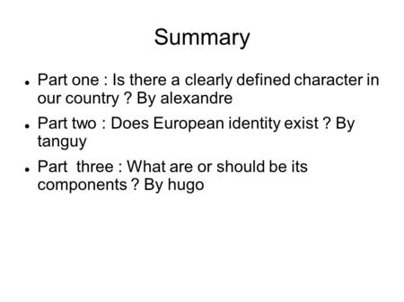 Summary Part one : Is there a clearly defined character in our country ? By alexandre Part two : Does European identity exist ? By tanguy Part three :