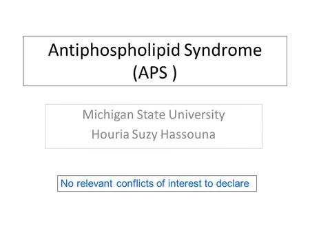 Antiphospholipid Syndrome (APS ) Michigan State University Houria Suzy Hassouna No relevant conflicts of interest to declare.