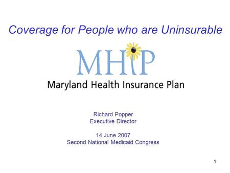 1 Coverage for People who are Uninsurable Richard Popper Executive Director 14 June 2007 Second National Medicaid Congress.