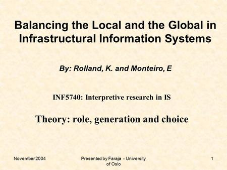 November 2004Presented by Faraja - University of Oslo 1 Balancing the Local and the Global in Infrastructural Information Systems By: Rolland, K. and Monteiro,