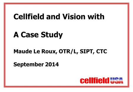 Cellfield and Vision with A Case Study Maude Le Roux, OTR/L, SIPT, CTC September 2014.