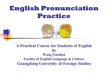 English Pronunciation Practice A Practical Course for Students of English By Wang Guizhen Faculty of English Language & Culture Guangdong University of.