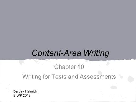 Content-Area Writing Chapter 10 Writing for Tests and Assessments Darcey Helmick EIWP 2013.