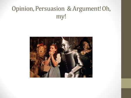 Opinion, Persuasion & Argument! Oh, my!. Learning Mini-Task What is the difference between argument (opinion) and persuasion? After a deeper reading of.