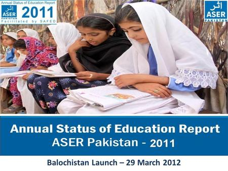 T Balochistan Launch – 29 March 2012. ASER PAKISTAN 2010-2015 ASER - The Annual Status of Education Report (ASER) is a citizen led large scale national.