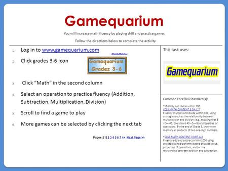 "Gamequarium Follow the directions below to complete the activity. 1.Log in to www.gamequarium.comwww.gamequarium.com 2.Click grades 3-6 icon 3. Click ""Math"""