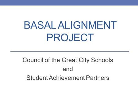 BASAL ALIGNMENT PROJECT Council of the Great City Schools and Student Achievement Partners.